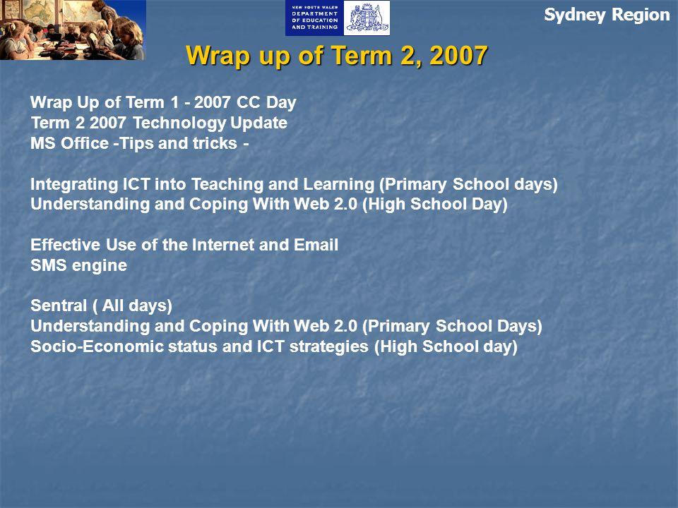 Sydney Region Wrap up of Term 2, 2007 Wrap Up of Term 1 - 2007 CC Day Term 2 2007 Technology Update MS Office -Tips and tricks - Integrating ICT into Teaching and Learning (Primary School days) Understanding and Coping With Web 2.0 (High School Day) Effective Use of the Internet and Email SMS engine Sentral ( All days) Understanding and Coping With Web 2.0 (Primary School Days) Socio-Economic status and ICT strategies (High School day)