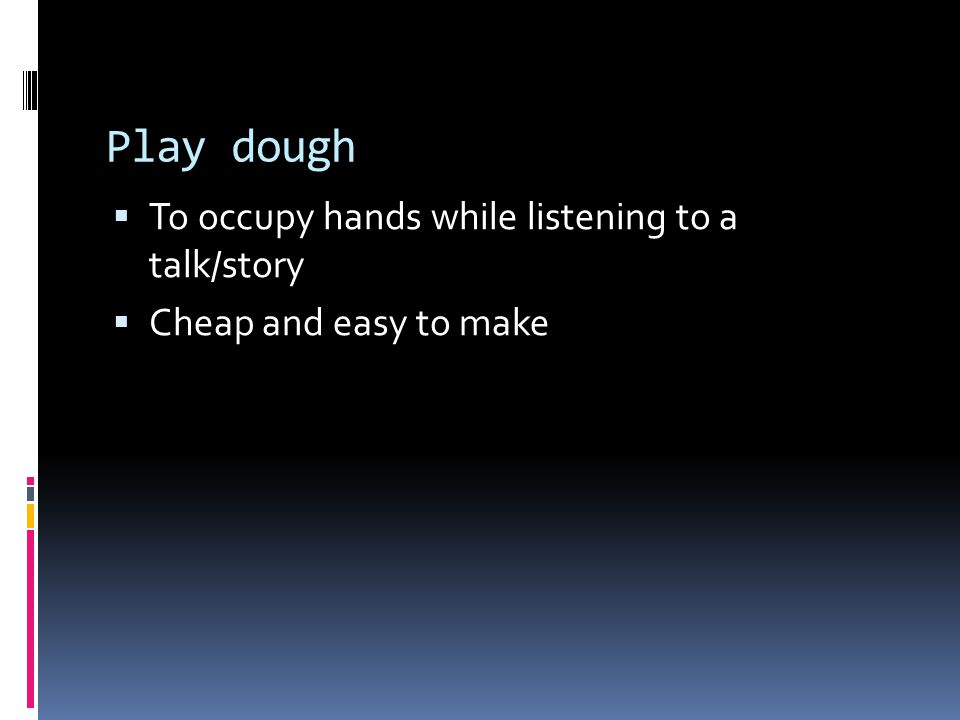 Play dough  To occupy hands while listening to a talk/story  Cheap and easy to make