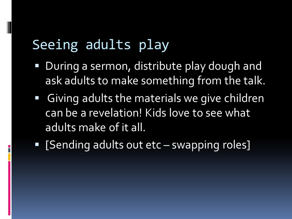 Seeing adults play  During a sermon, distribute play dough and ask adults to make something from the talk.