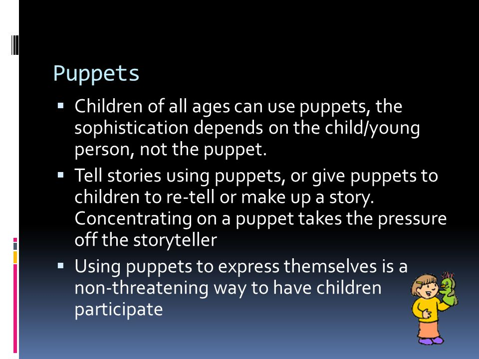 Puppets  Children of all ages can use puppets, the sophistication depends on the child/young person, not the puppet.