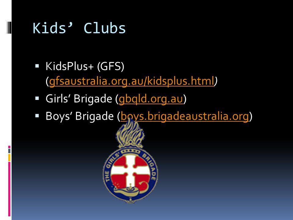 Kids' Clubs  KidsPlus+ (GFS) (gfsaustralia.org.au/kidsplus.html)gfsaustralia.org.au/kidsplus.html  Girls' Brigade (gbqld.org.au)gbqld.org.au  Boys' Brigade (boys.brigadeaustralia.org)boys.brigadeaustralia.org