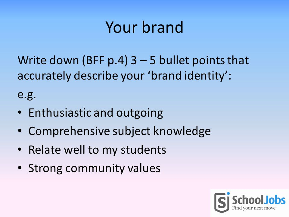 Your brand Write down (BFF p.4) 3 – 5 bullet points that accurately describe your 'brand identity': e.g.