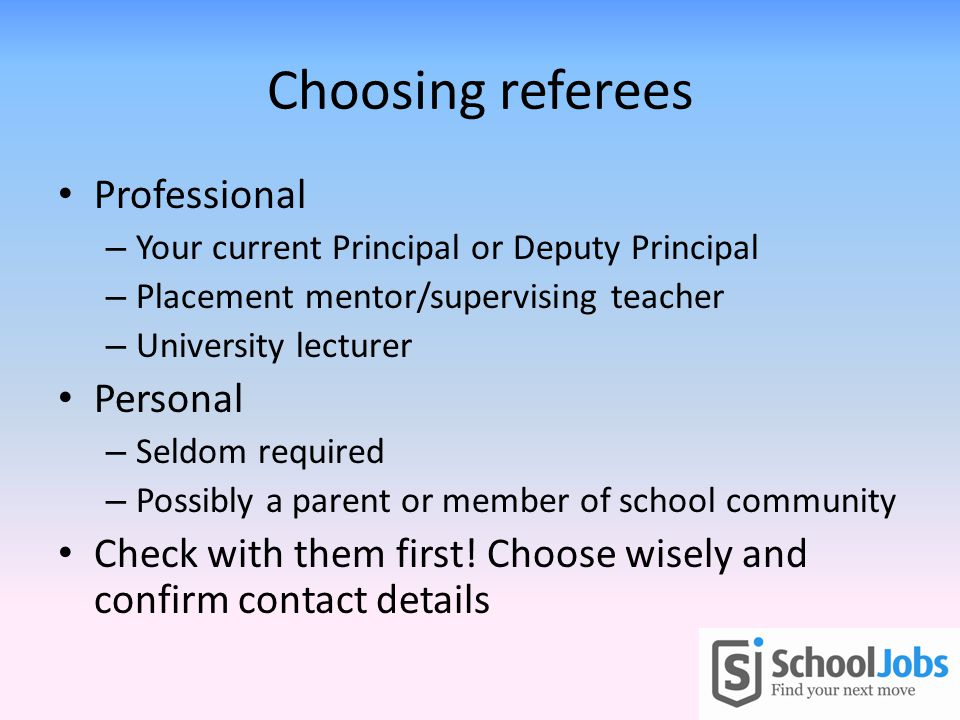 Choosing referees Professional – Your current Principal or Deputy Principal – Placement mentor/supervising teacher – University lecturer Personal – Seldom required – Possibly a parent or member of school community Check with them first.