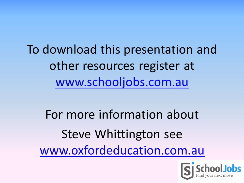 To download this presentation and other resources register at www.schooljobs.com.au For more information about www.schooljobs.com.au Steve Whittington see www.oxfordeducation.com.au www.oxfordeducation.com.au