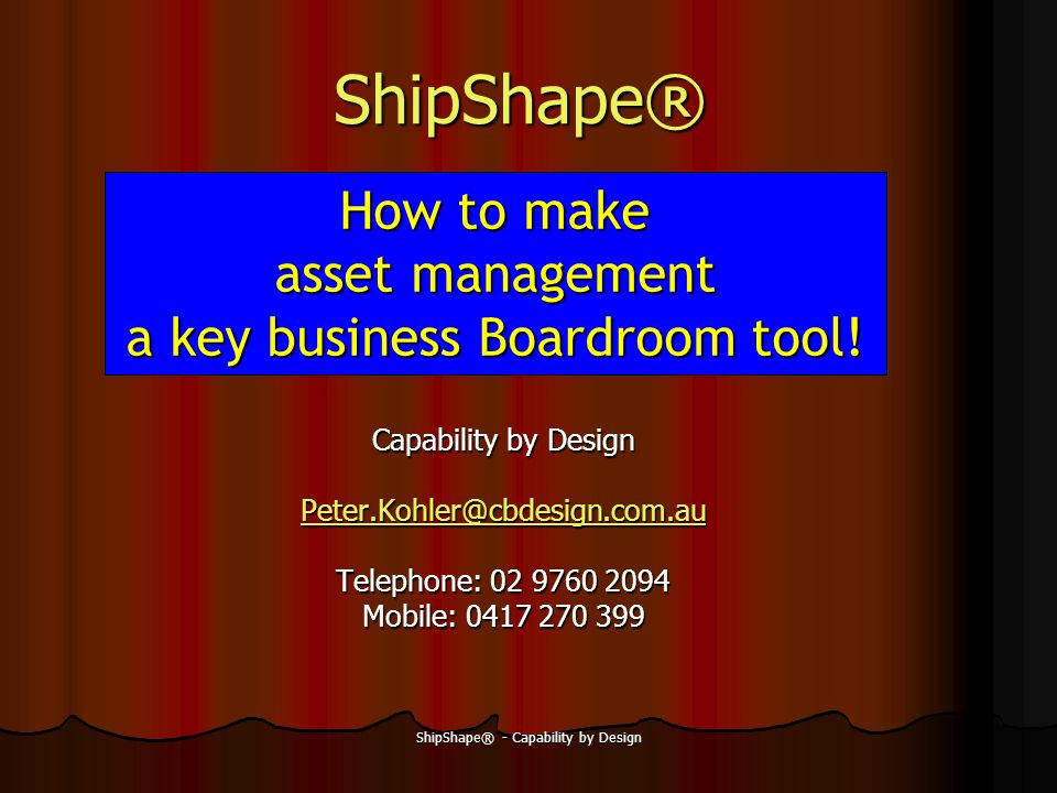 ShipShape® - Capability by Design ShipShape® Capability by Design Peter.Kohler@cbdesign.com.au Telephone: 02 9760 2094 Mobile: 0417 270 399 How to make asset management a key business Boardroom tool!