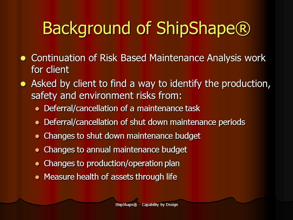ShipShape® - Capability by Design Continuation of Risk Based Maintenance Analysis work for client Continuation of Risk Based Maintenance Analysis work for client Asked by client to find a way to identify the production, safety and environment risks from: Asked by client to find a way to identify the production, safety and environment risks from: Deferral/cancellation of a maintenance task Deferral/cancellation of a maintenance task Deferral/cancellation of shut down maintenance periods Deferral/cancellation of shut down maintenance periods Changes to shut down maintenance budget Changes to shut down maintenance budget Changes to annual maintenance budget Changes to annual maintenance budget Changes to production/operation plan Changes to production/operation plan Measure health of assets through life Measure health of assets through life Background of ShipShape®