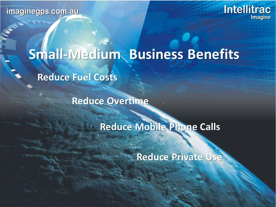 Small-Medium Business Benefits Reduce Overtime Reduce Mobile Phone Calls Reduce Private Use Reduce Fuel Costs