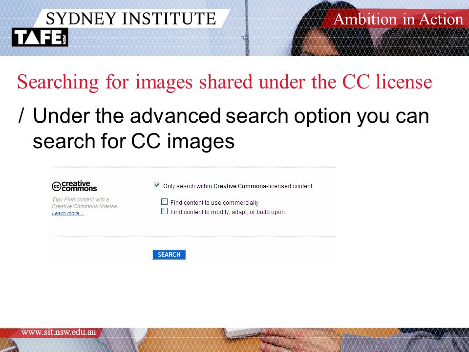 Ambition in Action www.sit.nsw.edu.au Searching for images shared under the CC license /Under the advanced search option you can search for CC images