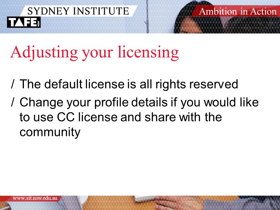 Ambition in Action www.sit.nsw.edu.au Adjusting your licensing /The default license is all rights reserved /Change your profile details if you would l