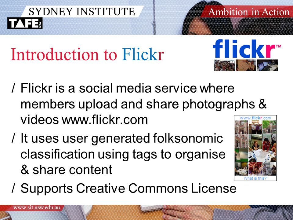 Ambition in Action www.sit.nsw.edu.au Introduction to Flickr /Flickr is a social media service where members upload and share photographs & videos www.flickr.com /It uses user generated folksonomic classification using tags to organise & share content /Supports Creative Commons License