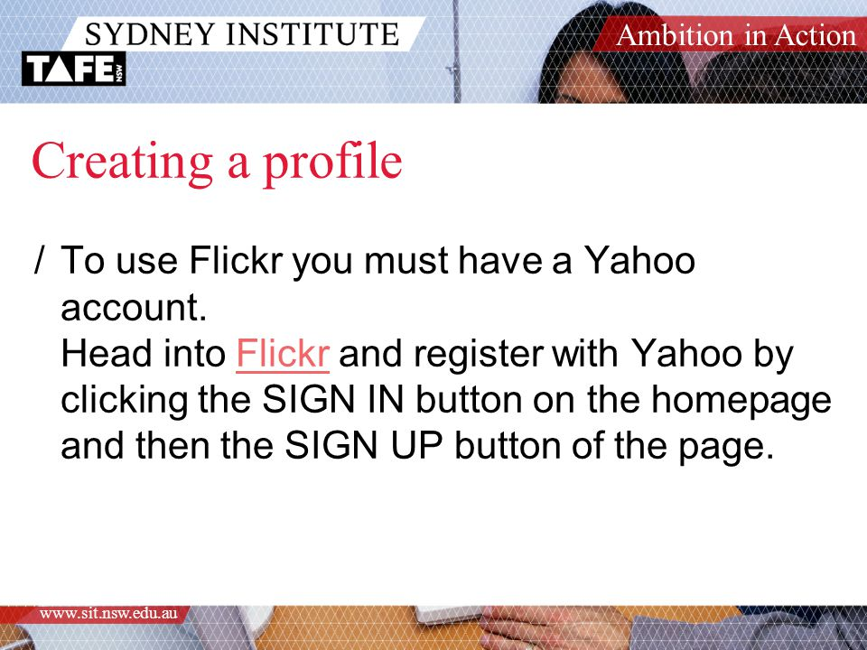Ambition in Action www.sit.nsw.edu.au Organising content in Flickr /Tags (personal & community tagging) /Sets /Collections /Groups /Privacy settings