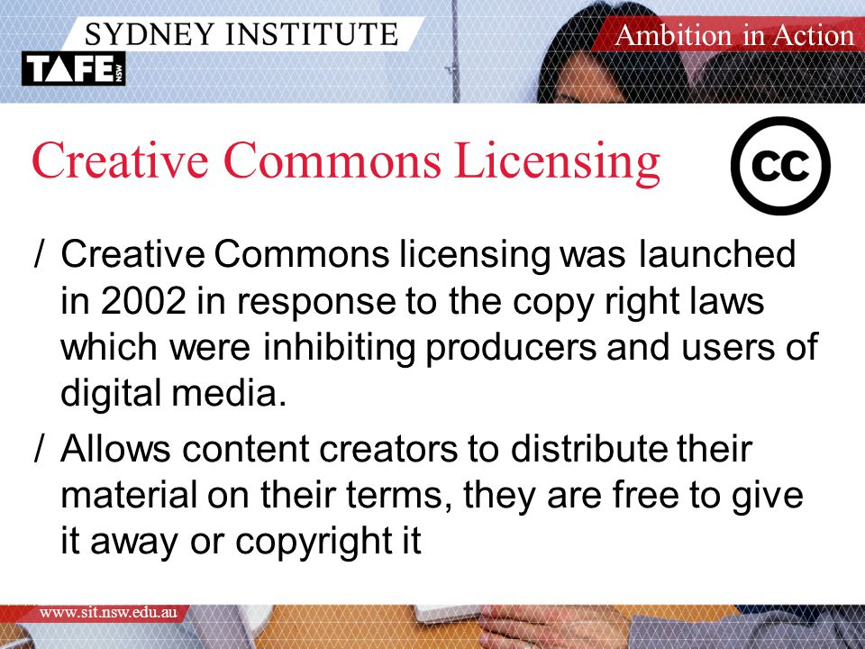Ambition in Action www.sit.nsw.edu.au Creative Commons Licensing /Creative Commons licensing was launched in 2002 in response to the copy right laws which were inhibiting producers and users of digital media.