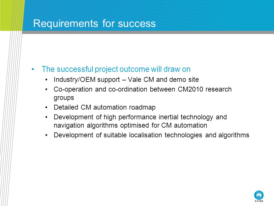 Requirements for success The successful project outcome will draw on Industry/OEM support – Vale CM and demo site Co-operation and co-ordination between CM2010 research groups Detailed CM automation roadmap Development of high performance inertial technology and navigation algorithms optimised for CM automation Development of suitable localisation technologies and algorithms