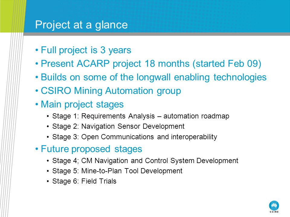 Project at a glance Full project is 3 years Present ACARP project 18 months (started Feb 09) Builds on some of the longwall enabling technologies CSIRO Mining Automation group Main project stages Stage 1: Requirements Analysis – automation roadmap Stage 2: Navigation Sensor Development Stage 3: Open Communications and interoperability Future proposed stages Stage 4; CM Navigation and Control System Development Stage 5: Mine-to-Plan Tool Development Stage 6: Field Trials