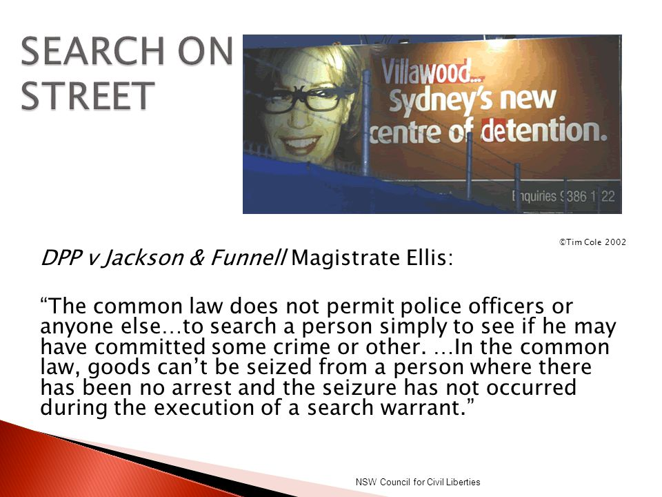 """©Tim Cole 2002 DPP v Jackson & Funnell Magistrate Ellis: """"The common law does not permit police officers or anyone else…to search a person simply to s"""