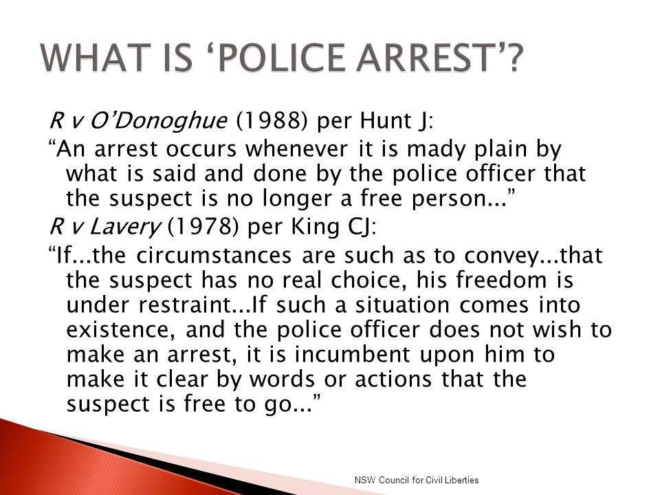 """R v O'Donoghue (1988) per Hunt J: """"An arrest occurs whenever it is mady plain by what is said and done by the police officer that the suspect is no lo"""