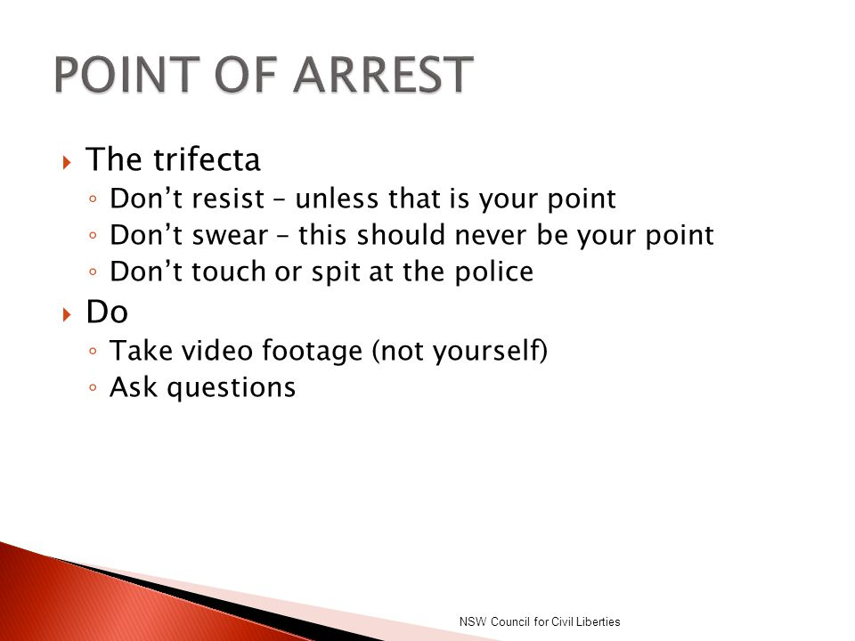  The trifecta ◦ Don't resist – unless that is your point ◦ Don't swear – this should never be your point ◦ Don't touch or spit at the police  Do ◦ T