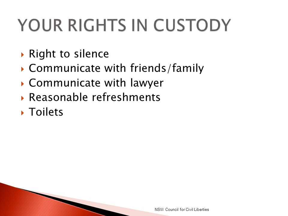  Right to silence  Communicate with friends/family  Communicate with lawyer  Reasonable refreshments  Toilets NSW Council for Civil Liberties