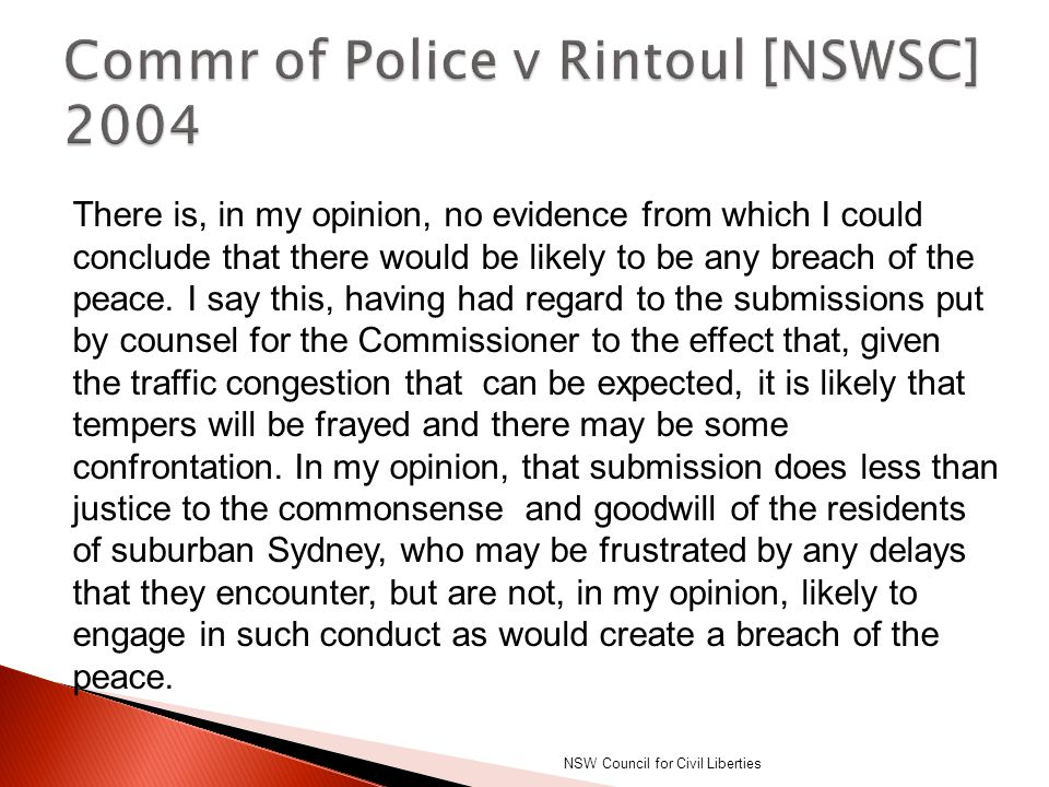 DPP v Carr [2002] NSWSC per Smart J: This Court has been emphasising for many years that it is inappropriate for powers of arrest to be used for minor offences where the defendant's name and address are known, there is no risk of him departing and no reason to believe that a summons will not be effective. NSW Council for Civil Liberties