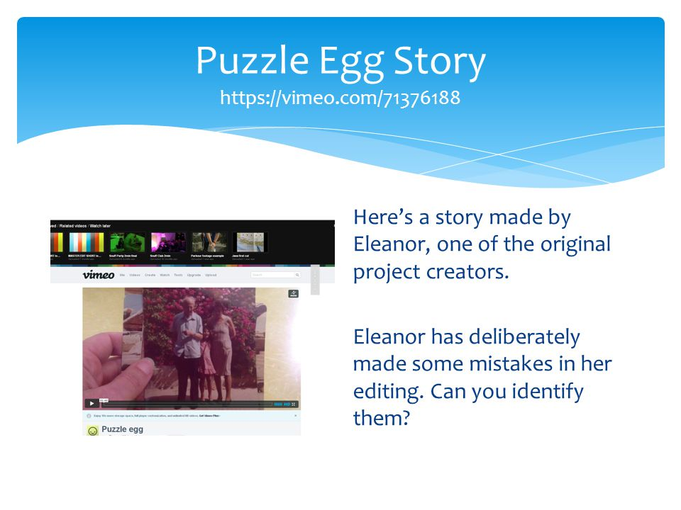Puzzle Egg Story https://vimeo.com/71376188 Here's a story made by Eleanor, one of the original project creators.