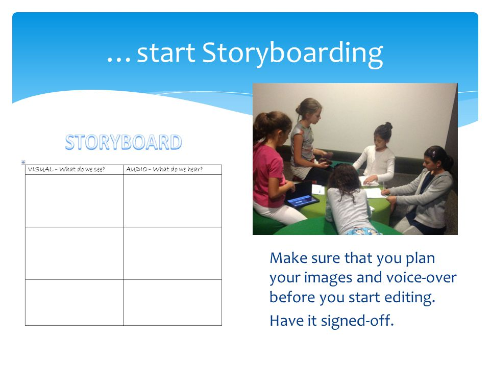 …start Storyboarding Make sure that you plan your images and voice-over before you start editing.