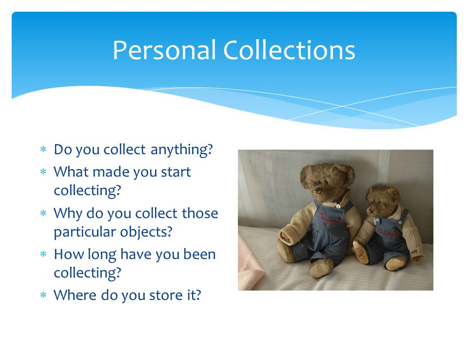 Personal Collections  Do you collect anything.  What made you start collecting.