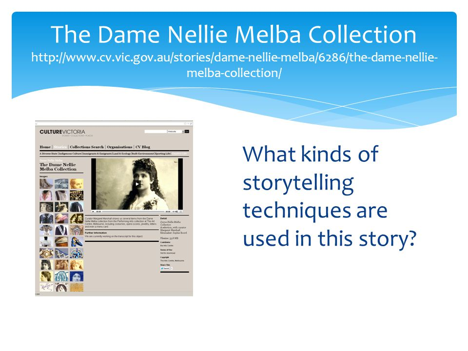 The Dame Nellie Melba Collection http://www.cv.vic.gov.au/stories/dame-nellie-melba/6286/the-dame-nellie- melba-collection/ What kinds of storytelling techniques are used in this story