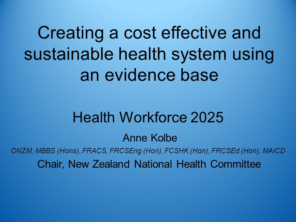 Creating a cost effective and sustainable health system using an evidence base Health Workforce 2025 Anne Kolbe ONZM, MBBS (Hons), FRACS, FRCSEng (Hon