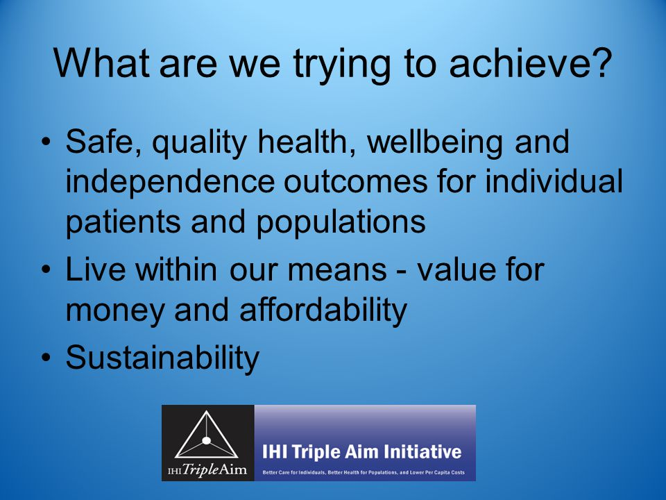What are we trying to achieve? Safe, quality health, wellbeing and independence outcomes for individual patients and populations Live within our means