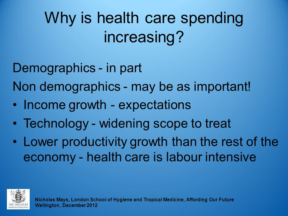 Nicholas Mays, London School of Hygiene and Tropical Medicine, Affording Our Future Wellington, December 2012 Why is health care spending increasing?