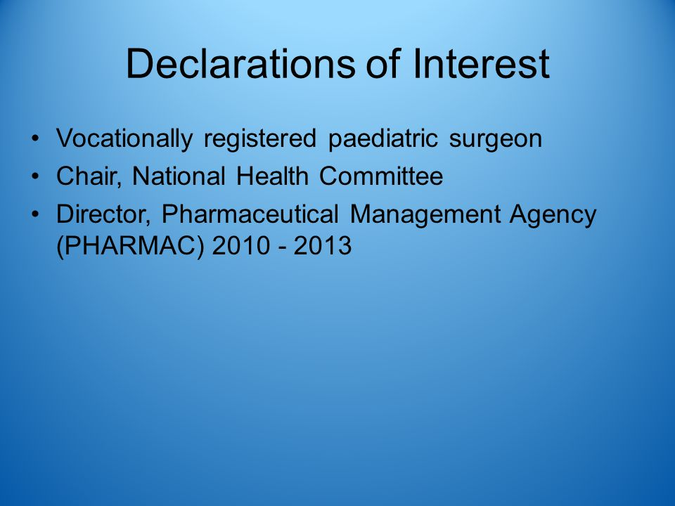 Declarations of Interest Vocationally registered paediatric surgeon Chair, National Health Committee Director, Pharmaceutical Management Agency (PHARM