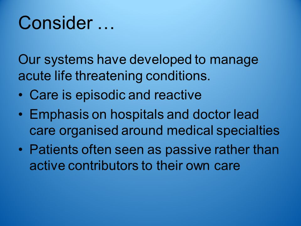 Consider … Our systems have developed to manage acute life threatening conditions. Care is episodic and reactive Emphasis on hospitals and doctor lead