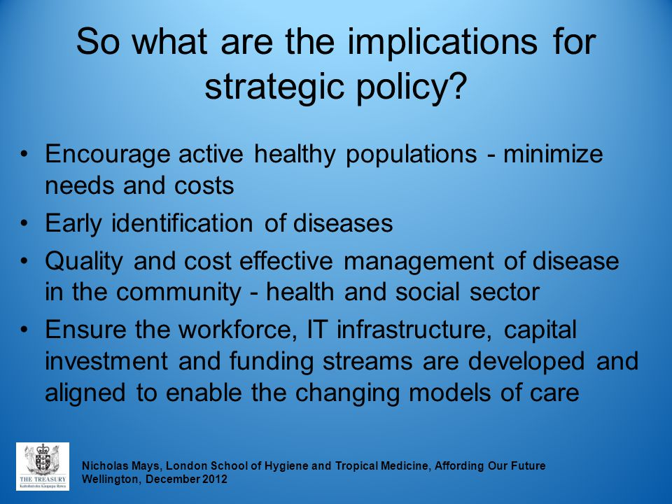 Nicholas Mays, London School of Hygiene and Tropical Medicine, Affording Our Future Wellington, December 2012 So what are the implications for strateg