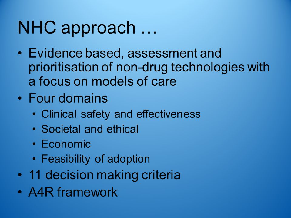 NHC approach … Evidence based, assessment and prioritisation of non-drug technologies with a focus on models of care Four domains Clinical safety and