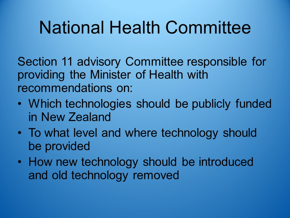 National Health Committee Section 11 advisory Committee responsible for providing the Minister of Health with recommendations on: Which technologies should be publicly funded in New Zealand To what level and where technology should be provided How new technology should be introduced and old technology removed