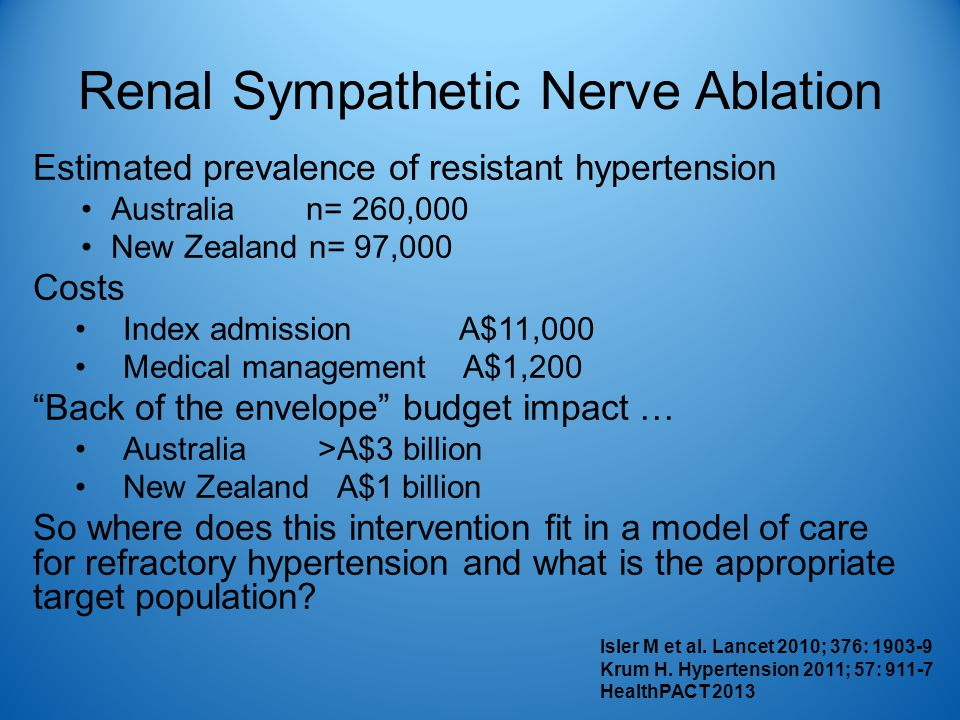 Renal Sympathetic Nerve Ablation Estimated prevalence of resistant hypertension Australia n= 260,000 New Zealand n= 97,000 Costs Index admission A$11,