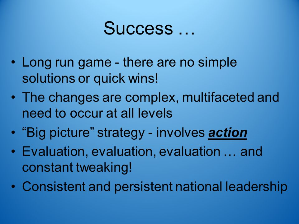 Success … Long run game - there are no simple solutions or quick wins.