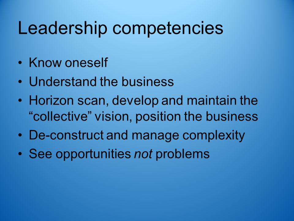 Leadership competencies Know oneself Understand the business Horizon scan, develop and maintain the collective vision, position the business De-construct and manage complexity See opportunities not problems