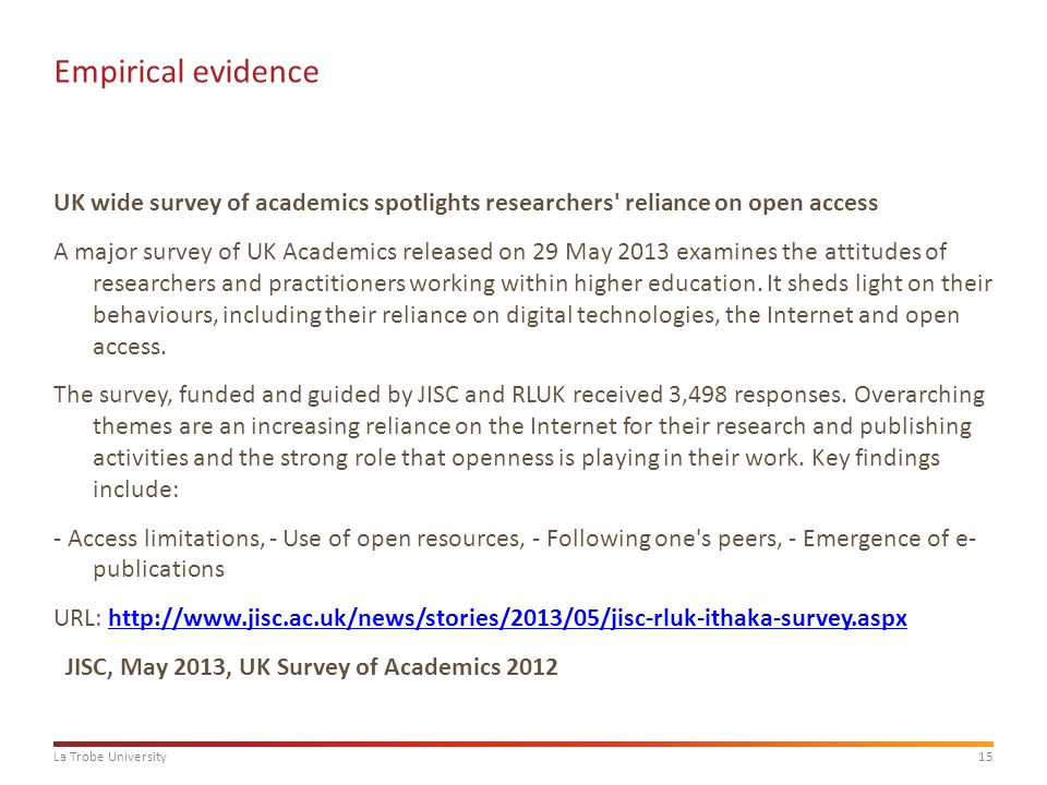 15La Trobe University Empirical evidence UK wide survey of academics spotlights researchers reliance on open access A major survey of UK Academics released on 29 May 2013 examines the attitudes of researchers and practitioners working within higher education.