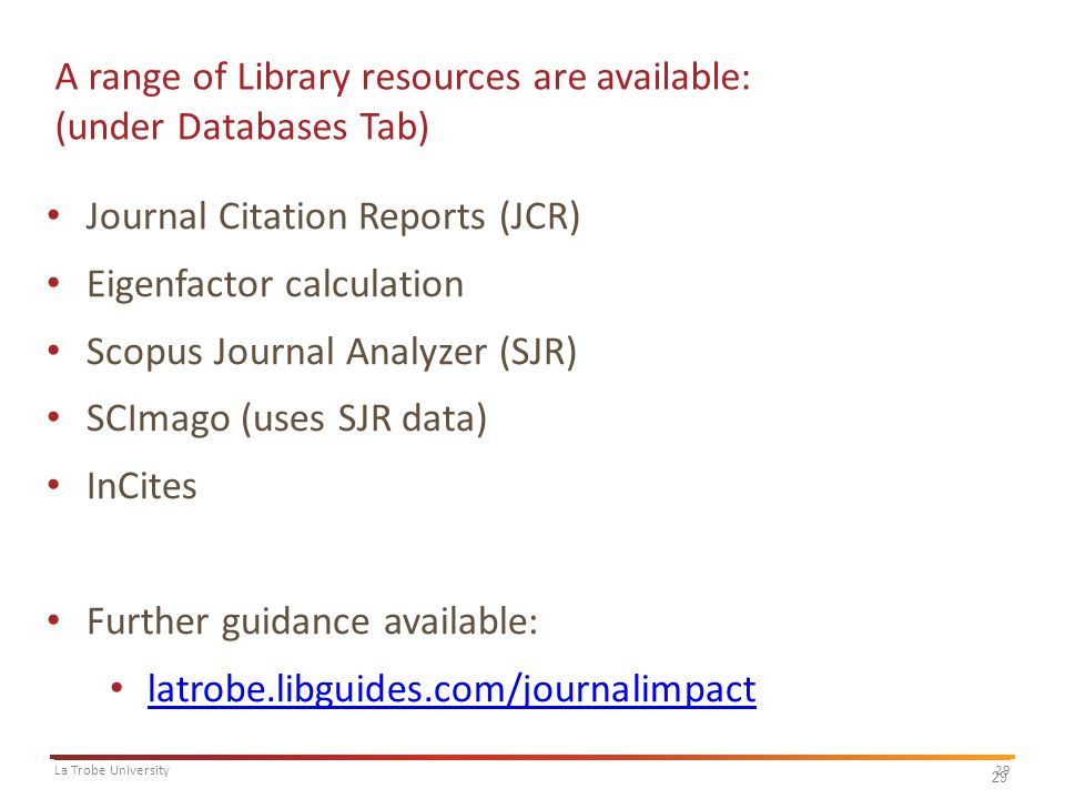29La Trobe University 29 A range of Library resources are available: (under Databases Tab) Journal Citation Reports (JCR) Eigenfactor calculation Scopus Journal Analyzer (SJR) SCImago (uses SJR data) InCites Further guidance available: latrobe.libguides.com/journalimpact