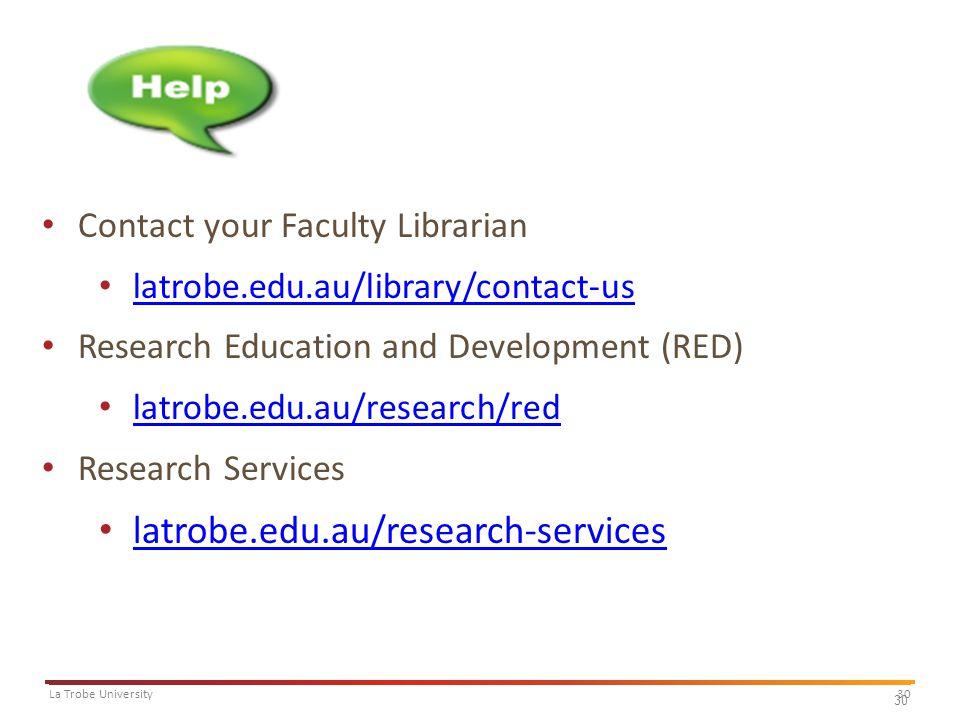 30La Trobe University 30 Contact your Faculty Librarian latrobe.edu.au/library/contact-us Research Education and Development (RED) latrobe.edu.au/research/red Research Services latrobe.edu.au/research-services