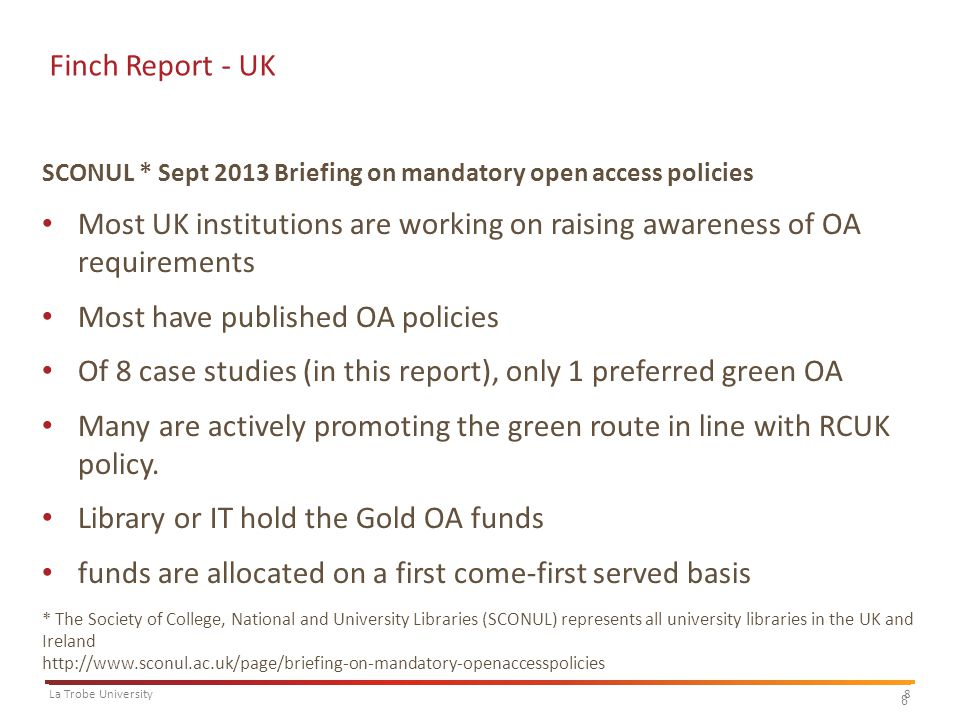 8La Trobe University 8 Finch Report - UK SCONUL * Sept 2013 Briefing on mandatory open access policies Most UK institutions are working on raising awareness of OA requirements Most have published OA policies Of 8 case studies (in this report), only 1 preferred green OA Many are actively promoting the green route in line with RCUK policy.