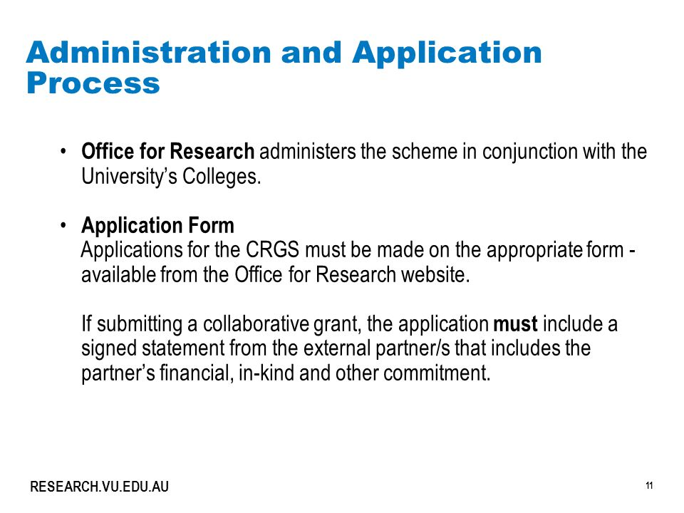 11 RESEARCH.VU.EDU.AU Administration and Application Process Office for Research administers the scheme in conjunction with the University's Colleges.