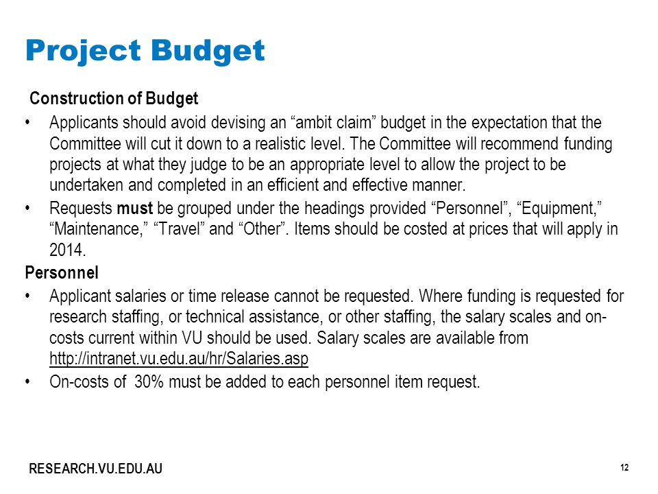 12 RESEARCH.VU.EDU.AU Project Budget Construction of Budget Applicants should avoid devising an ambit claim budget in the expectation that the Committee will cut it down to a realistic level.