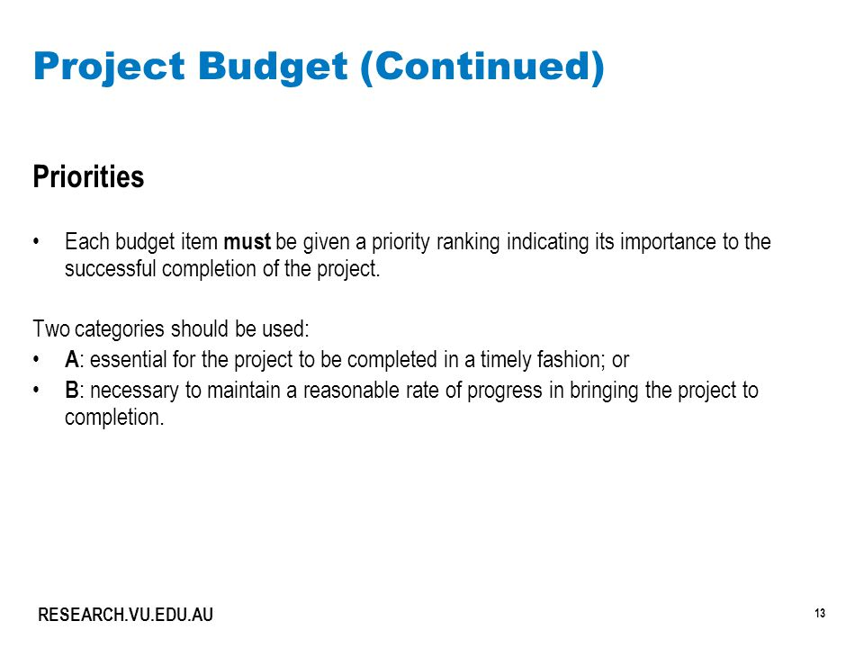 13 RESEARCH.VU.EDU.AU Project Budget (Continued) Priorities Each budget item must be given a priority ranking indicating its importance to the success