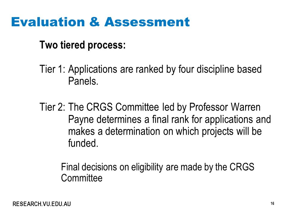 16 RESEARCH.VU.EDU.AU Evaluation & Assessment Two tiered process: Tier 1:Applications are ranked by four discipline based Panels. Tier 2:The CRGS Comm