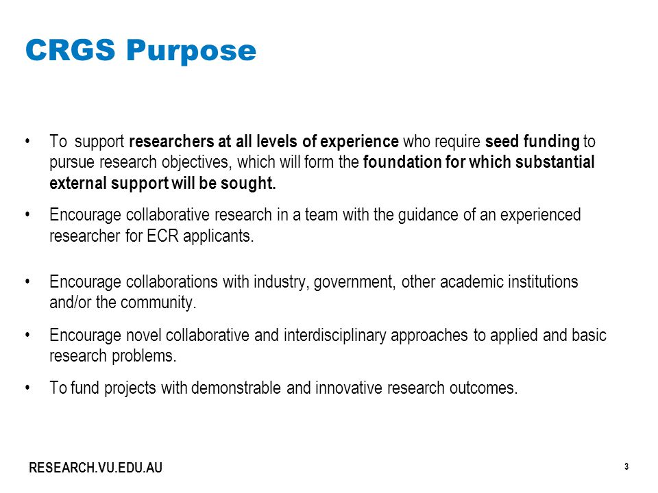 3 RESEARCH.VU.EDU.AU CRGS Purpose To support researchers at all levels of experience who require seed funding to pursue research objectives, which will form the foundation for which substantial external support will be sought.