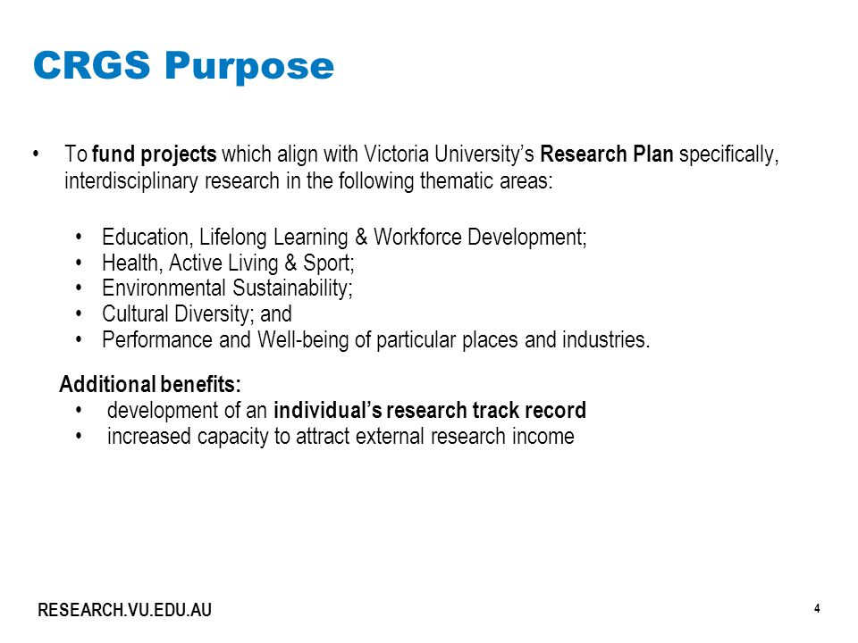 4 RESEARCH.VU.EDU.AU CRGS Purpose To fund projects which align with Victoria University's Research Plan specifically, interdisciplinary research in the following thematic areas: Education, Lifelong Learning & Workforce Development; Health, Active Living & Sport; Environmental Sustainability; Cultural Diversity; and Performance and Well-being of particular places and industries.