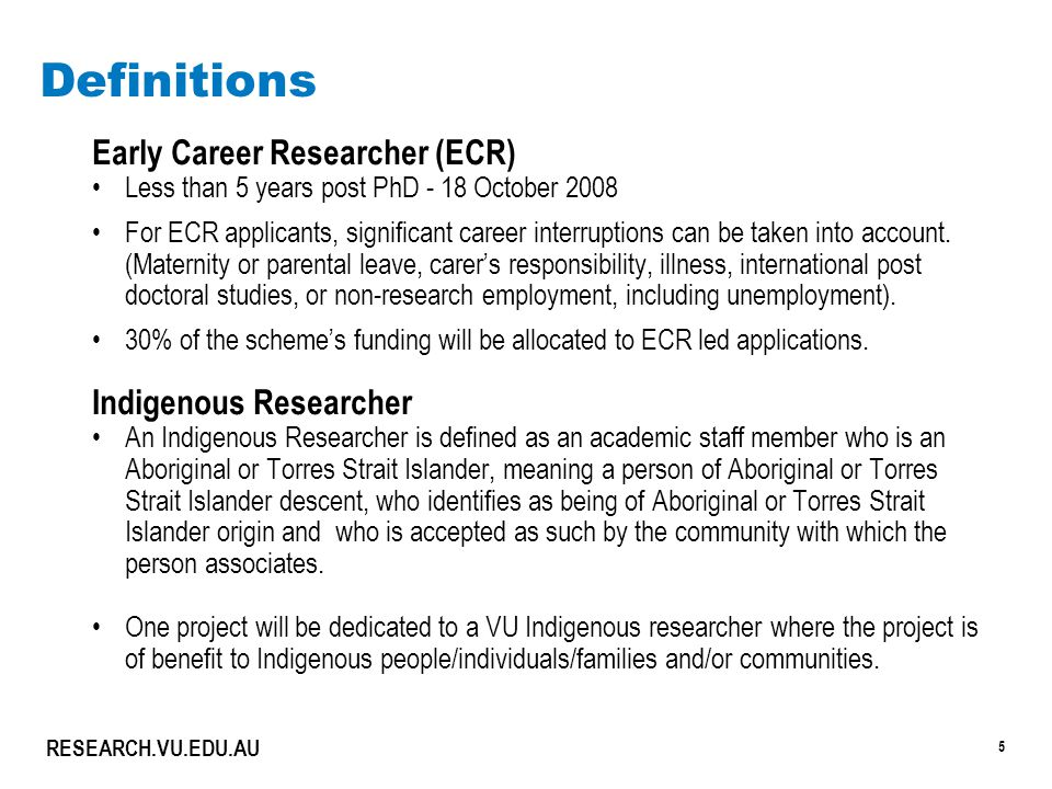 5 RESEARCH.VU.EDU.AU Definitions Early Career Researcher (ECR) Less than 5 years post PhD - 18 October 2008 For ECR applicants, significant career int
