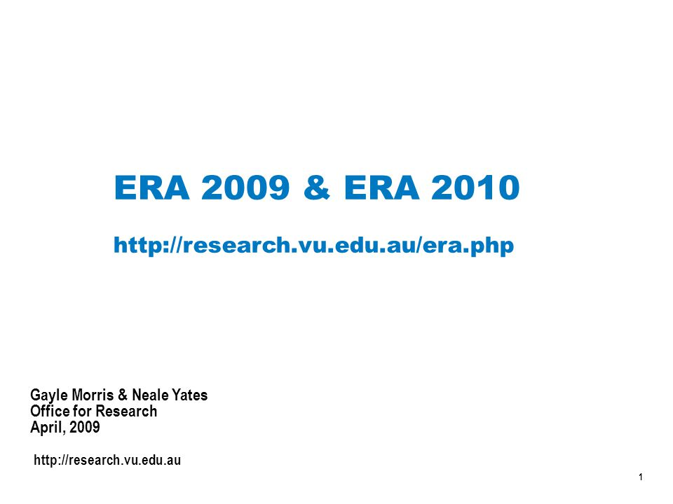 1 ERA 2009 & ERA 2010 http://research.vu.edu.au/era.php Gayle Morris & Neale Yates Office for Research April, 2009 http://research.vu.edu.au